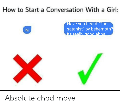 """How To Start A Conversation: How to Start a Conversation With a Girl:  Have you heard """"The  satanist"""" by behemoth?  its really good ahha  %3D  hi Absolute chad move"""