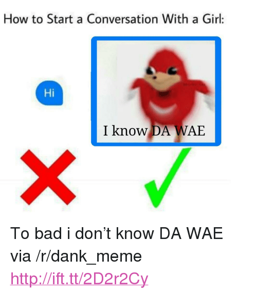 "Start A Conversation With A Girl: How to Start a Conversation With a Girl:  Hi  I know DA WAE <p>To bad i don&rsquo;t know DA WAE via /r/dank_meme <a href=""http://ift.tt/2D2r2Cy"">http://ift.tt/2D2r2Cy</a></p>"