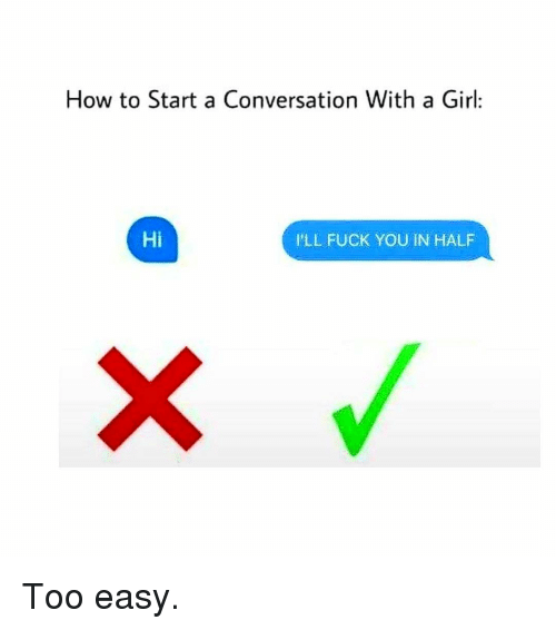 Start A Conversation With A Girl: How to Start a Conversation With a Girl:  Hi  I'LL FUCK YOU IN HALF Too easy.