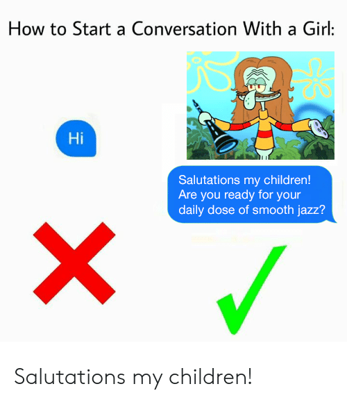 How To Start A Conversation: How to Start a Conversation With a Girl:  Hi  Salutations my children!  Are you ready for your  daily dose of smooth jazz? Salutations my children!