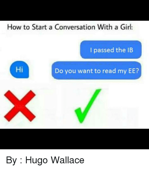 How To Start A Conversation: How to Start a Conversation With a Girl:  I passed the lB  Hi  Do you want to read my EE? By : Hugo Wallace