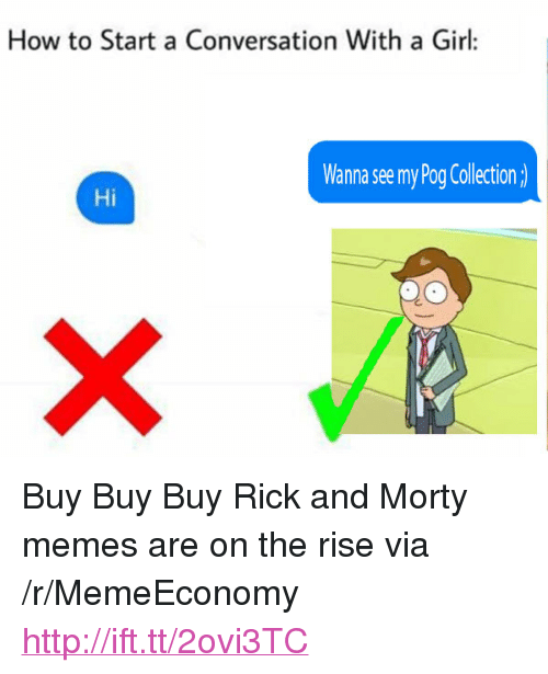 "Memes, Pog, and Rick and Morty: How to Start a Conversation With a Girl:  Wanna see my Pog Collection  Hi <p>Buy Buy Buy Rick and Morty memes are on the rise via /r/MemeEconomy <a href=""http://ift.tt/2ovi3TC"">http://ift.tt/2ovi3TC</a></p>"
