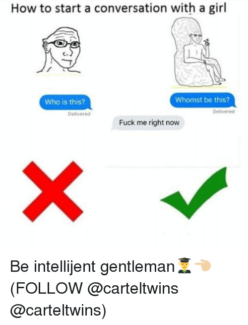 How To Start A Conversation: How to start a conversation with a girl  Whomst be this?  Who is this?  Delivered  Delivered  Fuck me right now Be intellijent gentleman👨🎓👈🏼 (FOLLOW @carteltwins @carteltwins)