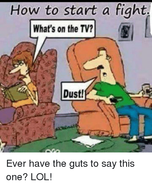 Memes, 🤖, and Start A: How to start a fight.  What's on the TV?  Dust! Ever have the guts to say this one? LOL!