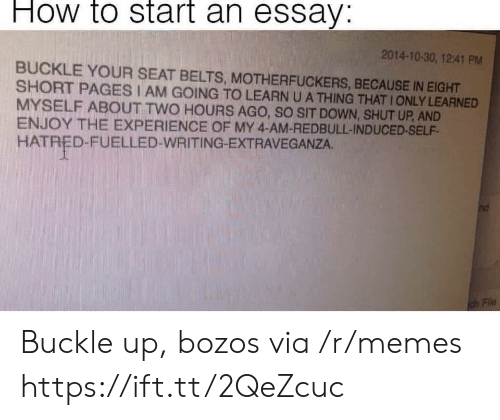 Shut Up And: How to start an essay:  2014-10-30, 12:41 PM  BUCKLE YOUR SEAT BELTS, MOTHERFUCKERS, BECAUSE IN EIGHT  SHORT PAGES I AM GOING TO LEARN U A THING THAT IONLY LEARNED  MYSELF ABOUT TWO HOURS AGO, SO SIT DOWN, SHUT UP, AND  ENJOY THE EXPERIENCE OF MY 4-AM-REDBULL-INDUCED-SELF  HATRED-FUELLED-WRITING-EXTRAVEGANZA. Buckle up, bozos via /r/memes https://ift.tt/2QeZcuc