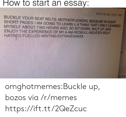Shut Up And: How to start an essay:  2014-10-30, 12:41 PM  BUCKLE YOUR SEAT BELTS, MOTHERFUCKERS, BECAUSE IN EIGHT  SHORT PAGES I AM GOING TO LEARN U A THING THAT IONLY LEARNED  MYSELF ABOUT TWO HOURS AGO, SO SIT DOWN, SHUT UP, AND  ENJOY THE EXPERIENCE OF MY 4-AM-REDBULL-INDUCED-SELF  HATRED-FUELLED-WRITING-EXTRAVEGANZA. omghotmemes:Buckle up, bozos via /r/memes https://ift.tt/2QeZcuc