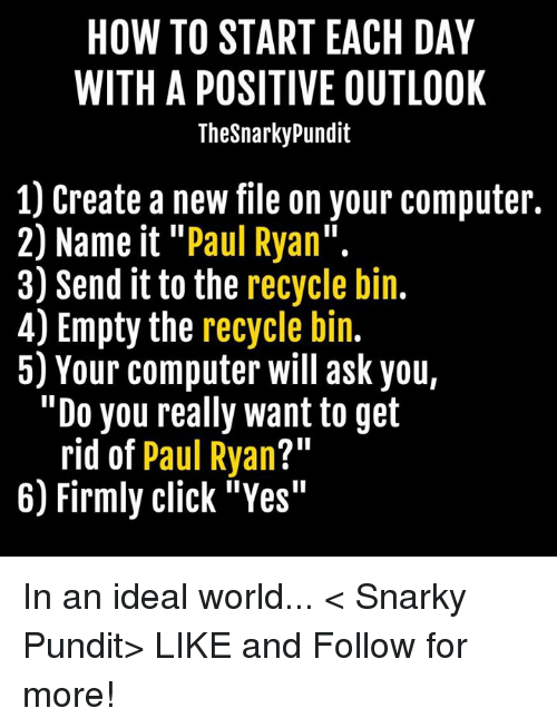 "Memes, Paul Ryan, and Outlook: HOW TO START EACH DAY  WITH A POSITIVE OUTLOOK  Thesnarkypundit  1) Create a new file on your computer.  2) Name it Paul Ryan  3) Send it to the recycle bin  4) Empty the recycle bin.  5) Your computer will ask you,  ""Do you really want to get  rid of  Paul Ryan  211  6) Firmly click ""Yes"" In an ideal world... < Snarky Pundit> LIKE and Follow for more!"