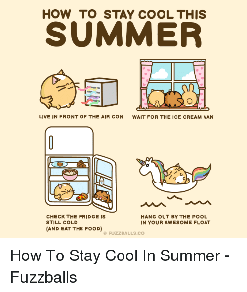 Food, Funny, and Summer: HOW TO STAY COOL THIS  SUMMER  LIVE IN FRONT OF THE AIR CON  WAIT FOR THE ICE CREAM VAN  つC  CHECK THE FRIDGE IS  STILL COLD  (AND EAT THE FOOD)  HANG OUT BY THE POOL  IN YOUR AWESOME FLOAT  © FUZZBALLS.CO How To Stay Cool In Summer - Fuzzballs