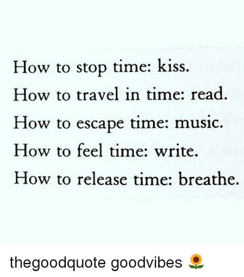 Memes, Music, and How To: How to stop time: kiss.  How to travel in time: read  How to escape time: music.  How to feel time: write.  How to release time: breathe. thegoodquote goodvibes 🌻