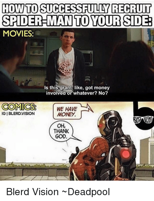 God, Money, and Movies: HOW TO SUCCESSFULLY RECRUIT  SPIDER-MAN TO YOUR SIDE:  MOVIES:  Is this grant, like, got money  involved or whatever? No?  COMICS  WE HAVE  MONEy.  IGIBLERD,VISION  OH,  THANK  GOD Blerd Vision  ~Deadpool