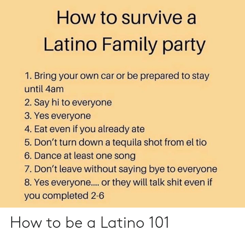 How To Be A: How to survive a  Latino Family party  1. Bring your own car or be prepared to stay  until 4am  2. Say hi to everyone  3. Yes everyone  4. Eat even if you already ate  5. Don't turn down a tequila shot from el tio  6. Dance at least one song  7. Don't leave without saying bye to everyone  8. Yes everyone.... or they will talk shit even if  you completed 2-6 How to be a Latino 101