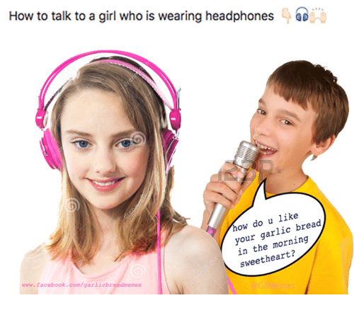 Headphones: How to talk to a girl who is wearing headphones  how do u like  your garlic bread  morning  sweetheart?  www.facebook.com/garlicbre