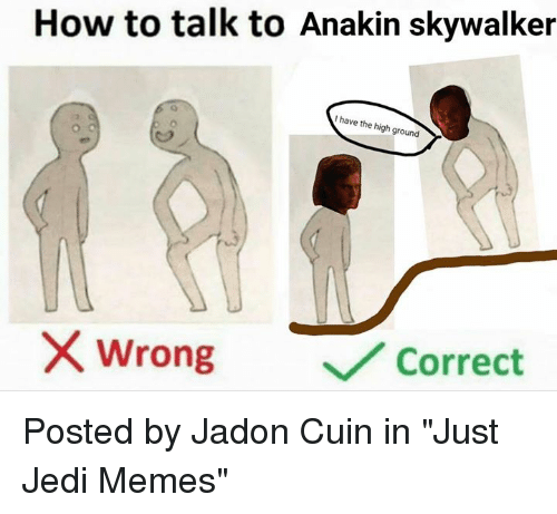"""I Have The High Ground: How to talk to Anakin skywalker  I have the high ground  /2  wrong  ﹀/ Correct Posted by Jadon Cuin in """"Just Jedi Memes"""""""