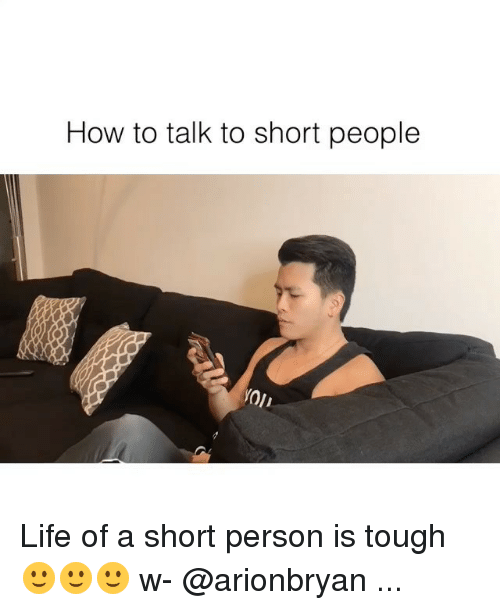 Life, Memes, and How To: How to talk to short people Life of a short person is tough 🙂🙂🙂 w- @arionbryan ...