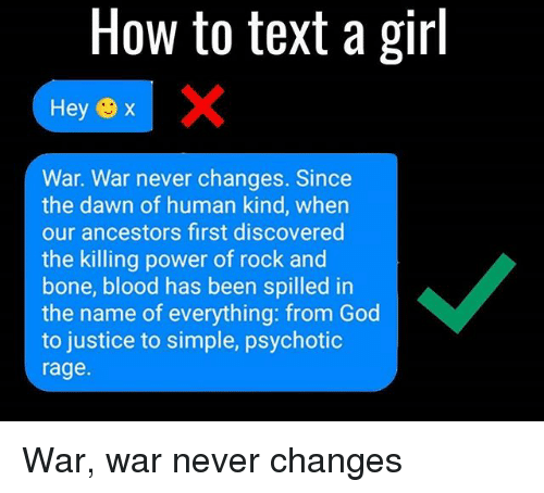 God, Memes, and Dawn: How to text a girl  Hey x  War. War never changes. Since  the dawn of human kind, when  our ancestors first discovered  the killing power of rock and  bone, blood has been spilled in  the name of everything: from God  to justice to simple, psychotic  rage. War, war never changes