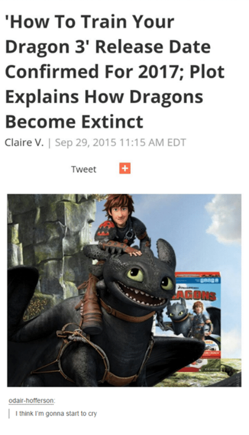 """how to train your dragons: """"How To Train Your  Dragon 3' Release Date  Confirmed For 2017 Plot  Explains How Dragons  Become Extinct  Claire V. Sep 29, 2015 11:15 AM EDT  Tweet  Odair-hofferson  I think I'm gonna start to cry"""