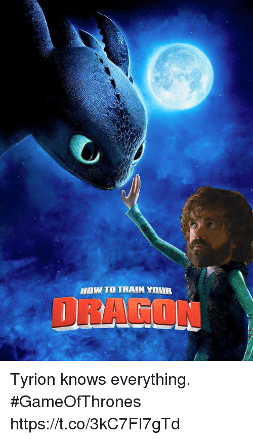 how to train your dragons: HOw TO TRAIN YOUR  DRAGON Tyrion knows everything. #GameOfThrones https://t.co/3kC7FI7gTd