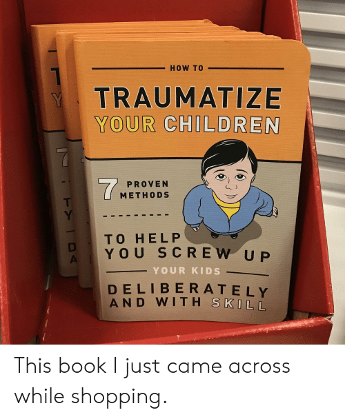 I Just Came: HOW TO  TRAUMATIZE  YOUR CHILDREN  PROVEN  METHODS  TO HEL P  YOU SCREW UP  YOUR KIDS  DELIBERA T EIY  AN D  WITH  S KILL This book I just came across while shopping.