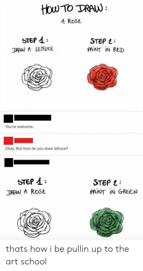 youre welcome: How TO TRAW  A ROSE  STEP 4  TRAW ALETUCE  STEP  FAINT IN RED  You're welcome.  Okay. But how do you draw lettuce?  STEP  STEP  AINT IN GREEN  TRAW A ROSE thats how i be pullin up to the art school