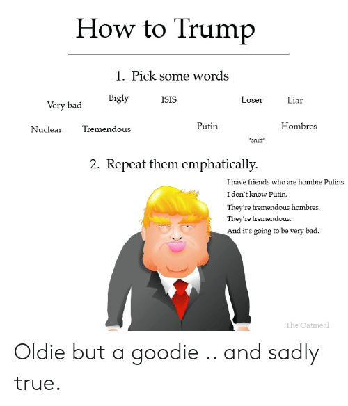 Bigly: How to Trump  1. Pick some words  Bigly  ISIS  Loser  Liar  Very bad  Putin  Hombres  Tremendous  Nuclear  sniff  2. Repeat them emphatically.  I have friends who are hombre Putins.  I don't know Putin  They're tremendous hombres.  They're tremendous.  And it's going to be very bad.  The Oatmeal Oldie but a goodie .. and sadly true.