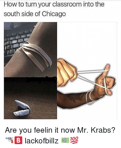 Chicago, Mr. Krabs, and Classroom: How to turn your classroom into the  south side of Chicago Are you feelin it now Mr. Krabs? 🔫🅱 lackofbillz 💵💯