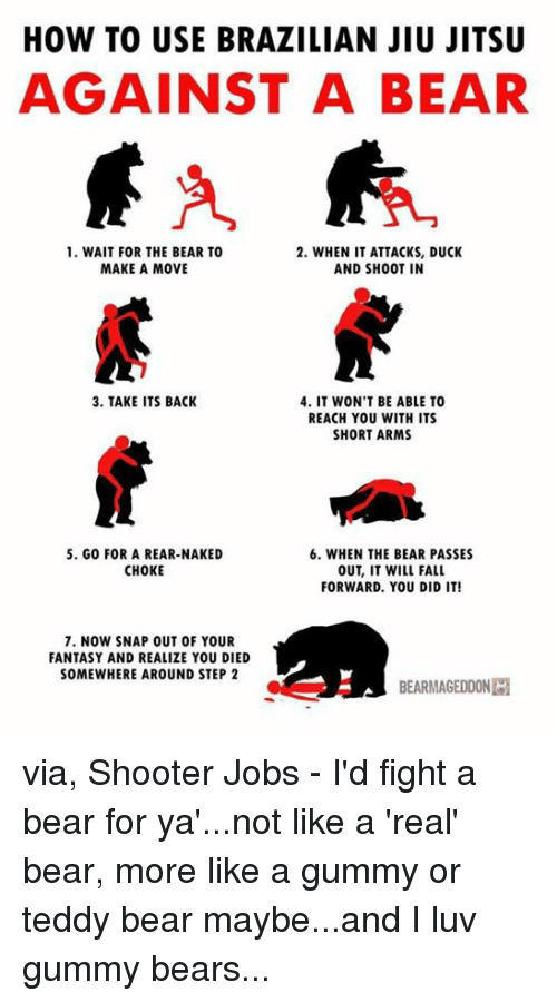 Fall, Memes, and Bear: HOW TO USE BRAZILIAN JIU JITSU  AGAINST A BEAR  1. WAIT FOR THE BEAR TO  2. WHEN IT ATTACKS, DUCK  MAKE A MOVE  AND SH00T IN  3. TAKE ITS BACK  4. IT WON'T BE ABLE TO  REACH YOU WITH ITS  SHORT ARMS  6. WHEN THE BEAR PASSES  5. G00 FOR A REAR-NAKED  CHOKE  OUT, IT WILL FALL  FORWARD. YOU DID IT!  7. NOW SNAP OUT OF YOUR  FANTASY AND REALIZE YOU DIED  SOMEWHERE AROUND STEP 2  BEARMAGEDDONIM via, Shooter Jobs - I'd fight a bear for ya'...not like a 'real' bear, more like a gummy or teddy bear maybe...and I luv gummy bears...