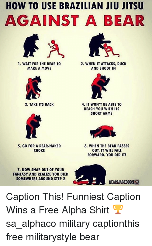 Fall, Memes, and Bear: HOW TO USE BRAZILIAN JIU JITSU  AGAINST A BEAR  1. WAIT FOR THE BEAR TO  2. WHEN IT ATTACKS, DUCK  MAKE A MOVE  AND SHOOT IN  3. TAKE ITS BACK  4. IT WON'T BE ABLE TO  REACH YOU WITH ITS  SHORT ARMS  5. GO FOR A REAR-NAKED  6. WHEN THE BEAR PASSES  OUT, IT WILL FALL  CHOKE  FORWARD. YOU DID IT!  7. NOW SNAP OUT OF YOUR  FANTASY AND REALIZE YOU DIED  SOMEWHERE AROUND STEP 2  BE ARMAGEDDON Caption This! Funniest Caption Wins a Free Alpha Shirt 🏆 sa_alphaco military captionthis free militarystyle bear