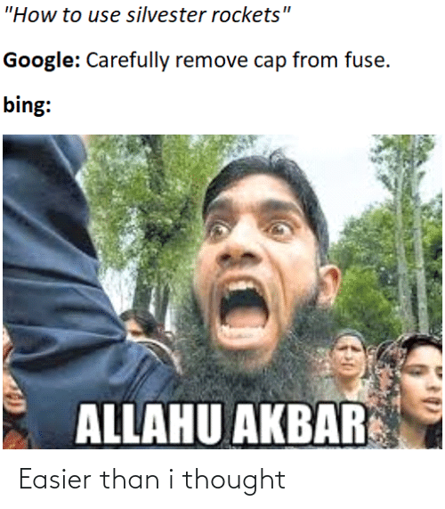 """allahu akbar: """"How to use silvester rockets""""  Google: Carefully remove cap from fuse.  bing:  ALLAHU AKBAR Easier than i thought"""