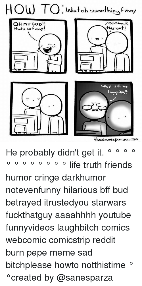 Friend Humor: HOW TO Watch somethin  unnt  Yo!check.  OH MY GOD!  this out  that's so funny!  why isn't he  aughing  thesanesporza-com He probably didn't get it. ° ° ° ° ° ° ° ° ° ° ° ° life truth friends humor cringe darkhumor notevenfunny hilarious bff bud betrayed itrustedyou starwars fuckthatguy aaaahhhh youtube funnyvideos laughbitch comics webcomic comicstrip reddit burn pepe meme sad bitchplease howto notthistime ° °created by @sanesparza