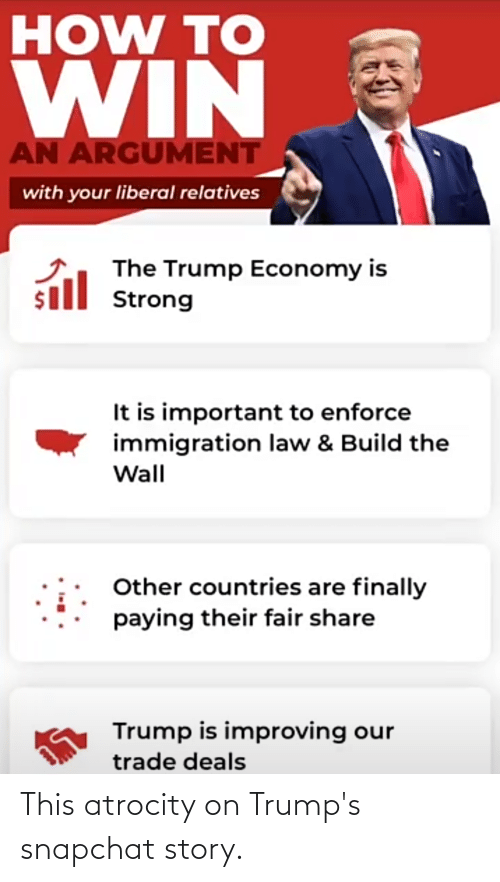 build-the-wall: HOW TO  WIN &  AN ARGUMENT  with your liberal relatives  The Trump Economy is  sill Strong  It is important to enforce  immigration law & Build the  Wall  Other countries are finally  paying their fair share  Trump is improving our  trade deals This atrocity on Trump's snapchat story.