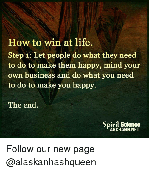 Spirit Science: How to win at life.  Step 1: Let people do what they need  to do to make them happy, mind your  own business and do what you need  to do to make you happy.  The end.  Spirit Science  ARCHANN.NET Follow our new page @alaskanhashqueen