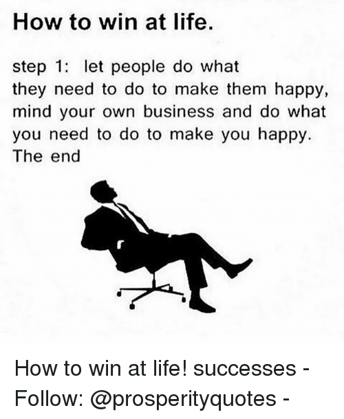 Life, Memes, and Business: How to win at life  step 1: let people do what  they need to do to make them happy,  mind your own business and do what  you need to do to make you happy.  The end How to win at life! successes - Follow: @prosperityquotes -