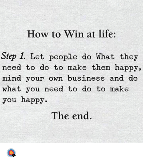 mind your own business: How to Win at life:  Step 1. Let people do What they  need to do to make them happy,  mind your own business and do  what you need to do to make  you happy  The end. 🎯