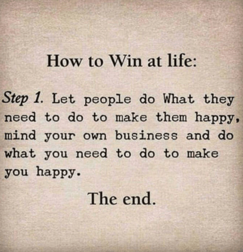 Step 1: How to Win at life:  Step 1. Let people do What they  need to do to make them happy,  mind your own business and do  what you need to do to make  you happy.  The end.