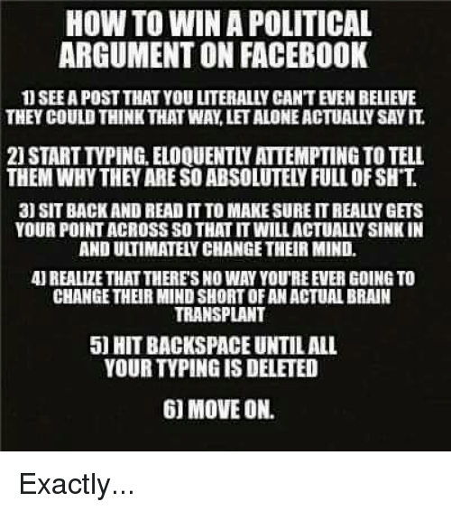 Memes, Say It, and 🤖: HOW TO WINA POLITICAL  ARGUMENT ON FACEBOOK  SEEAPOST THAT YOU LITERALLY CANTEVEN BELIEVE  THEY COULD THINK THAT WAYLETALONEACTUALLY SAY IT  3) SIT BACK AND READ ITTO MAKESURE ITREALIY GETS  YOUR POINTACROSS SOTHAT ITWILLACTUALLYSINKIN  AND ULTIMATEYCHANGETHEIR MIND.  4UREALIZE THAT THERES NO WAY YOUREEVER GOING TO  CHANGE THEIR MINDSHORTOFAN ACTUALBRAIN  TRANSPLANT  50 HIT BACKSPACE UNTILALL  YOUR TVPINGIS DELETED  6) MOVE ON. Exactly...
