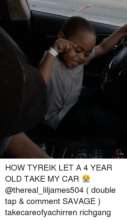 Memes, Savage, and Old: HOW TYREIK LET A 4 YEAR OLD TAKE MY CAR 😭 @thereal_liljames504 ( double tap & comment SAVAGE ) takecareofyachirren richgang