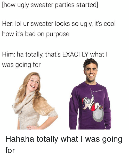 ugly sweater: how ugly sweater parties started  Her: lol ur sweater looks so ugly, it's cool  how it's bad on purpose  Him: ha totally, that's EXACTLY what I  was going for  Ba  Jo  Ben Hahaha totally what I was going for