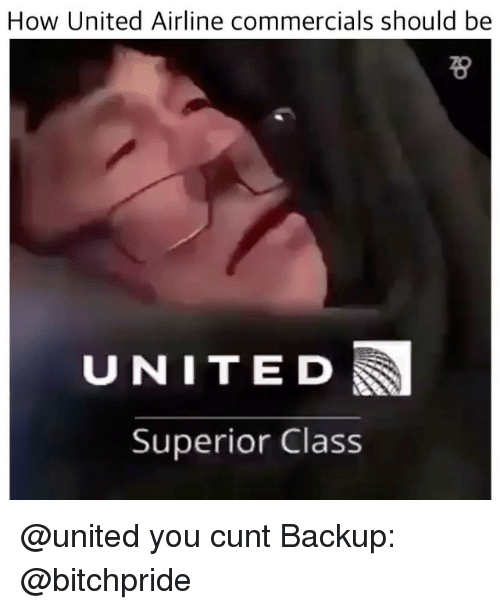 united airline: How United Airline commercials should be  UNITED  Superior Class @united you cunt Backup: @bitchpride