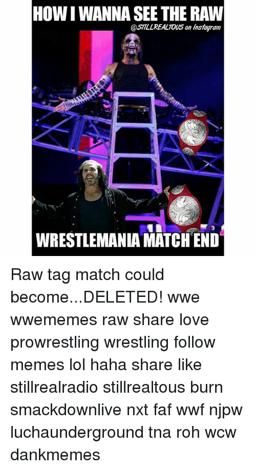faf: HOW WANNA SEE THE RAW  @STILL REALTOUS an Instagram  WRESTLEMANIA MATCH END Raw tag match could become...DELETED! wwe wwememes raw share love prowrestling wrestling follow memes lol haha share like stillrealradio stillrealtous burn smackdownlive nxt faf wwf njpw luchaunderground tna roh wcw dankmemes