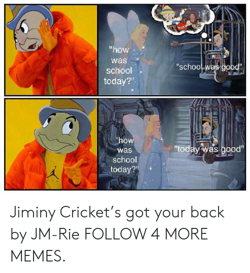"crickets: ""how  was  ""school was good""  school  today?""  ""how  ""today was good""  was  school  today? Jiminy Cricket's got your back by JM-Rie FOLLOW 4 MORE MEMES."