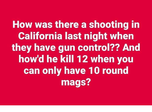 mags: How was there a shooting in  California last night when  they have gun control?? And  how'd he kill 12 when you  can only have 10 round  mags?