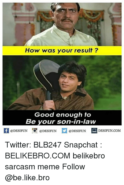 son in law: How was your result?  Good enough to  Be your son-in-law  @DESIFUN  @DESIFUN  @DESIFUN  DESIFUN COM Twitter: BLB247 Snapchat : BELIKEBRO.COM belikebro sarcasm meme Follow @be.like.bro
