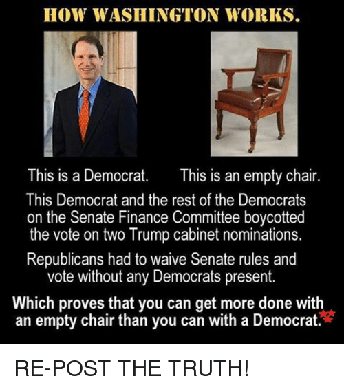 nominal: HOW WASHINGTON WORKS.  This is a Democrat  This is an empty chair  This Democrat and the rest of the Democrats  on the Senate Finance Committee boycotted  the vote on two Trump cabinet nominations.  Republicans had to waive Senate rules and  vote without any Democrats present.  Which proves that you can get more done with  an empty chair than you can with a Democrat RE-POST THE TRUTH!