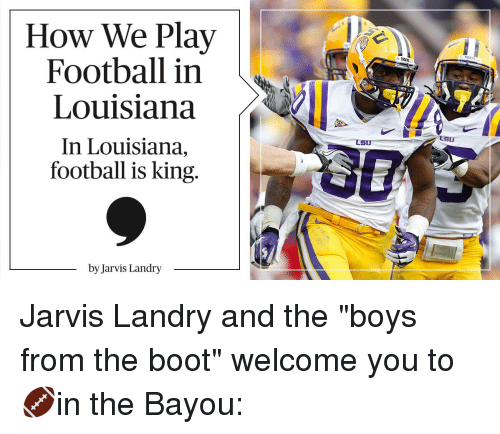 "lsu tigers: How We Play  Football in  Louisiana  In Louisiana,  football is king  by Jarvis Landry  LSU  TIGERS  LSU Jarvis Landry and the ""boys from the boot"" welcome you to 🏈in the Bayou:"