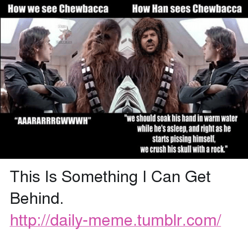 """Crush: How we see Chewbacca  How Han sees Chewbacca  """"we should soak his hand in warm water  while he's asleep, and right as he  starts pissing himself,  we crush his skull with a rock""""  AAARARRRGWWWH"""" <p>This Is Something I Can Get Behind.<br/><a href=""""http://daily-meme.tumblr.com""""><span style=""""color: #0000cd;""""><a href=""""http://daily-meme.tumblr.com/"""">http://daily-meme.tumblr.com/</a></span></a></p>"""