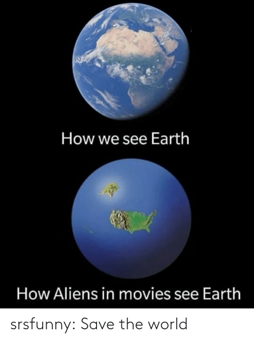 Movies, Tumblr, and Aliens: How we see Earth  How Aliens in movies see Earth srsfunny:  Save the world