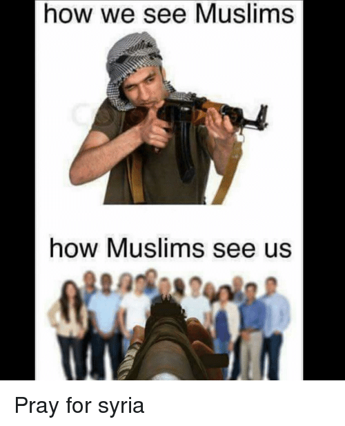 how we see muslims how muslims see us pray for 12247443 how we see muslims how muslims see us pray for syria meme on sizzle