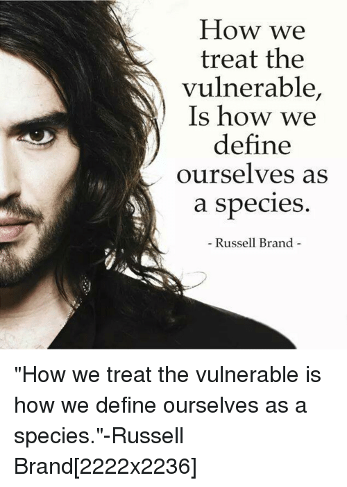 Russell Brand: How we  treat the  vulnerable,  Is how we  define  ourselves as  a species  Russell Brand