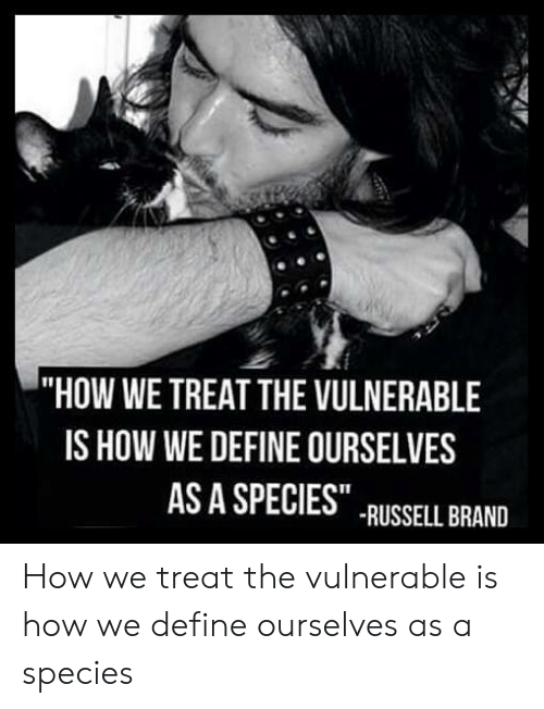 "Russell Brand: ""HOW WE TREAT THE VULNERABLE  IS HOW WE DEFINE OURSELVES  AS A SPECIES  RUSSELL BRAND How we treat the vulnerable is how we define ourselves as a species"