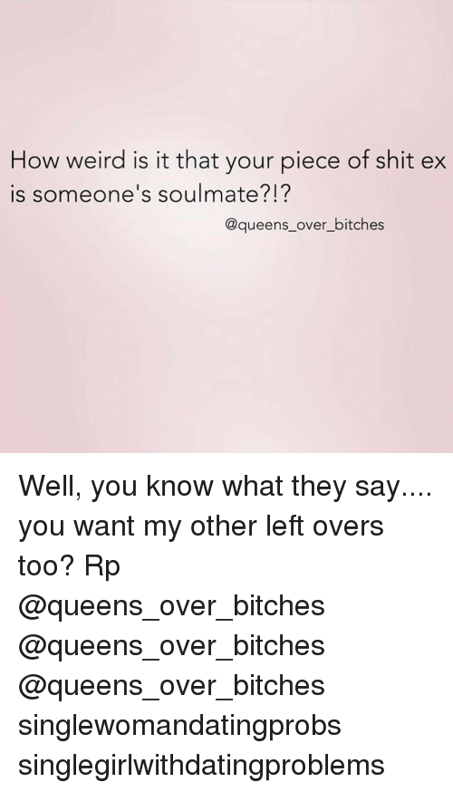 Pieces Of Shits: How weird is it that your piece of shit ex  is someone's soulmate?I?  @queens over bitches Well, you know what they say.... you want my other left overs too? Rp @queens_over_bitches @queens_over_bitches @queens_over_bitches singlewomandatingprobs singlegirlwithdatingproblems